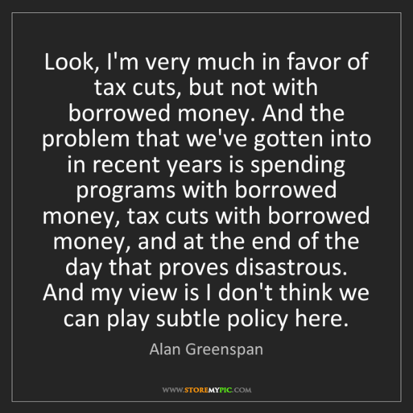 Alan Greenspan: Look, I'm very much in favor of tax cuts, but not with...