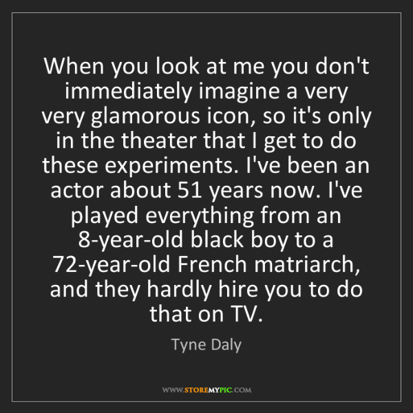 Tyne Daly: When you look at me you don't immediately imagine a very...
