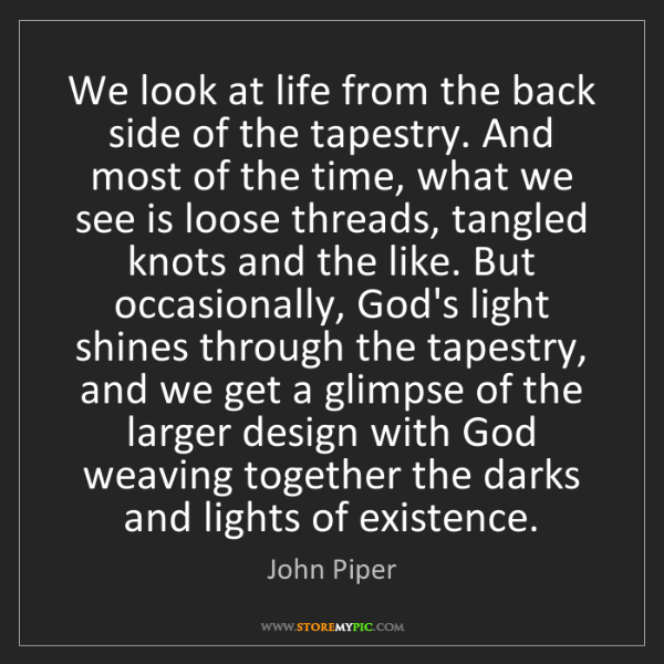 John Piper: We look at life from the back side of the tapestry. And...