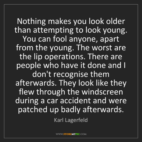 Karl Lagerfeld: Nothing makes you look older than attempting to look...