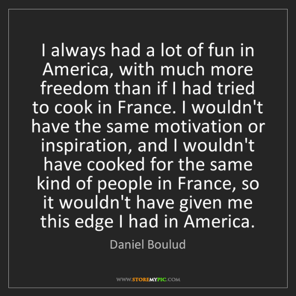 Daniel Boulud: I always had a lot of fun in America, with much more...
