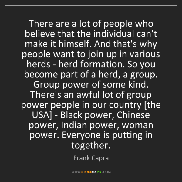 Frank Capra: There are a lot of people who believe that the individual...