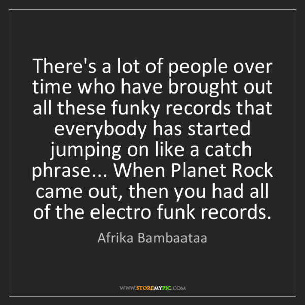 Afrika Bambaataa: There's a lot of people over time who have brought out...
