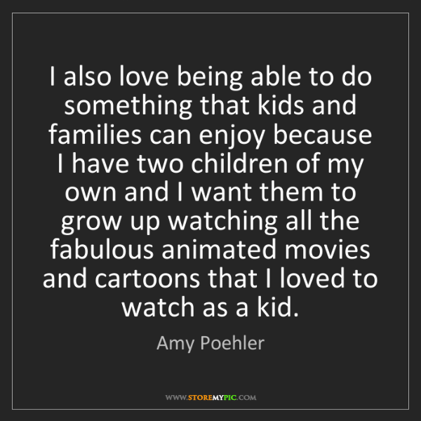Amy Poehler: I also love being able to do something that kids and...