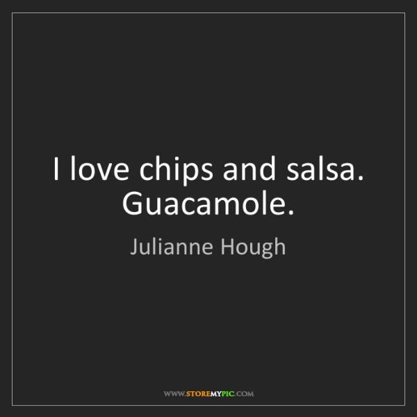 Julianne Hough: I love chips and salsa. Guacamole.