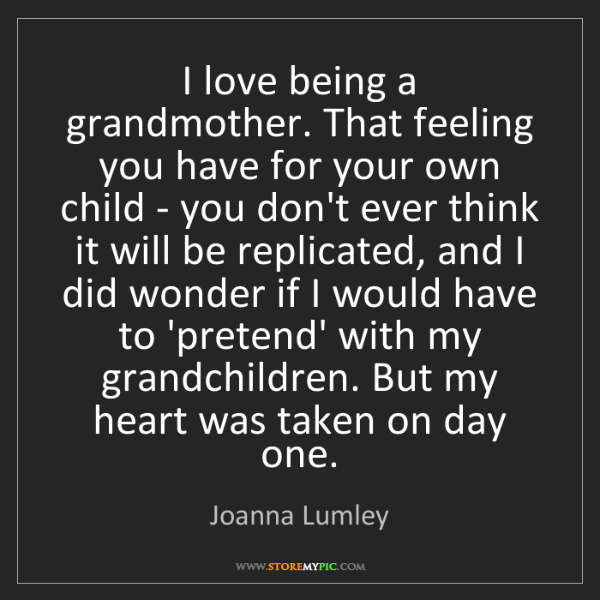 Joanna Lumley: I love being a grandmother. That feeling you have for...
