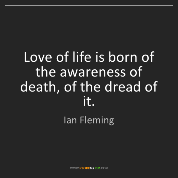Ian Fleming: Love of life is born of the awareness of death, of the...
