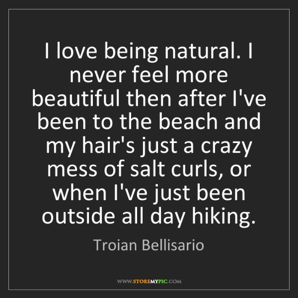 Troian Bellisario: I love being natural. I never feel more beautiful then...