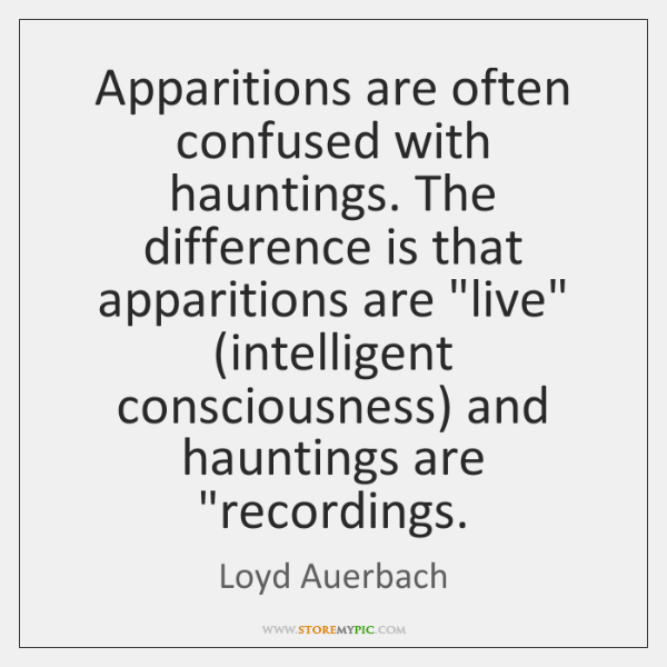 "Apparitions are often confused with hauntings. The difference is that apparitions are ""..."