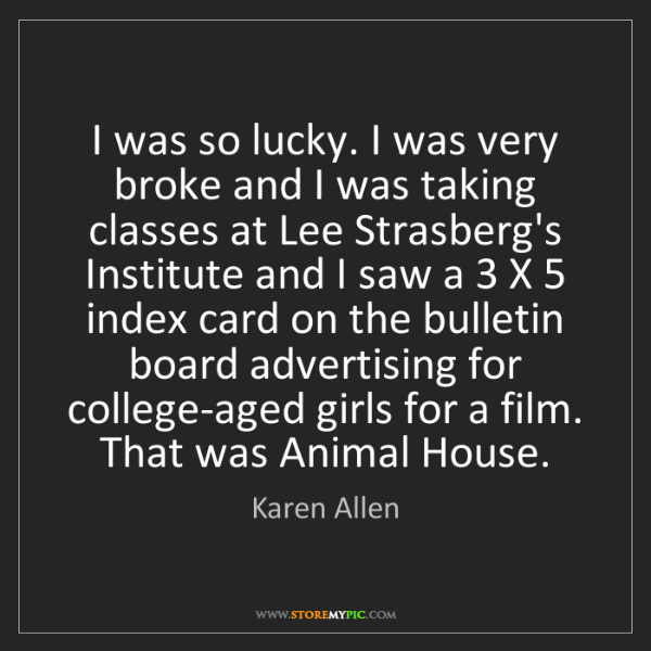 Karen Allen: I was so lucky. I was very broke and I was taking classes...