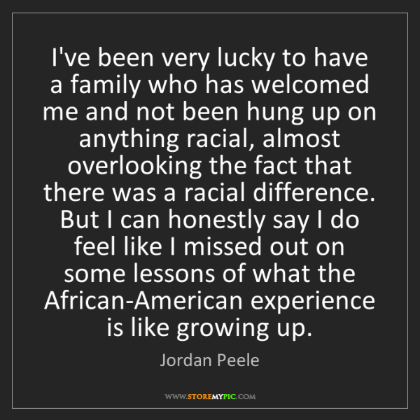 Jordan Peele: I've been very lucky to have a family who has welcomed...