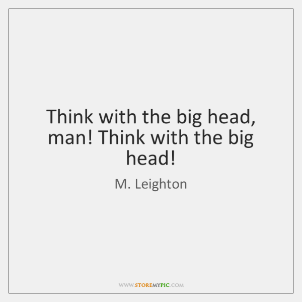 Think with the big head, man! Think with the big head!