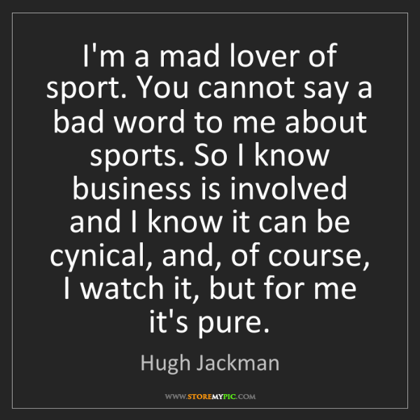 Hugh Jackman: I'm a mad lover of sport. You cannot say a bad word to...