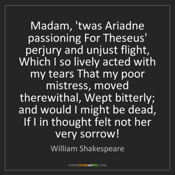 William Shakespeare: Madam, 'twas Ariadne passioning For Theseus' perjury...