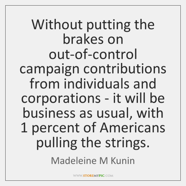 Without putting the brakes on out-of-control campaign contributions from individuals and corporation