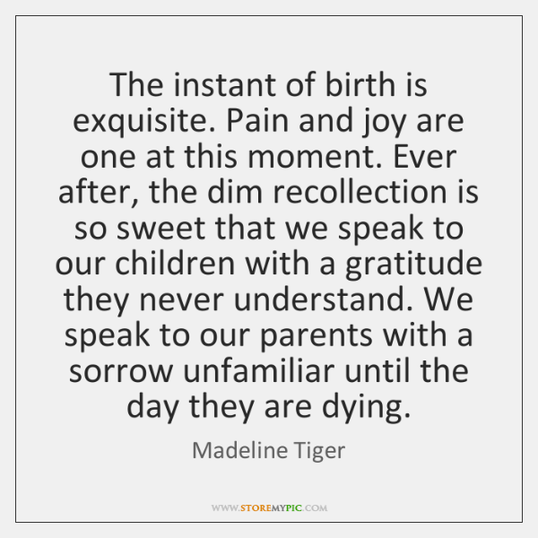 The instant of birth is exquisite. Pain and joy are one at ...