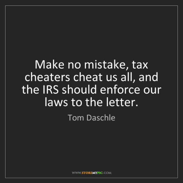 Tom Daschle: Make no mistake, tax cheaters cheat us all, and the IRS...