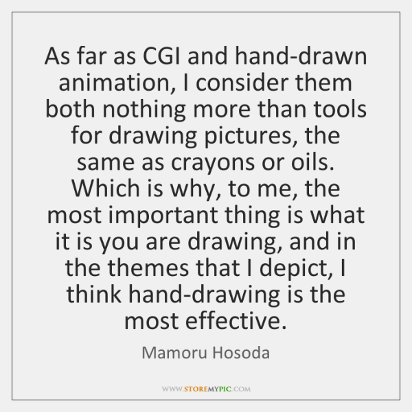 As far as CGI and hand-drawn animation, I consider them both nothing ...
