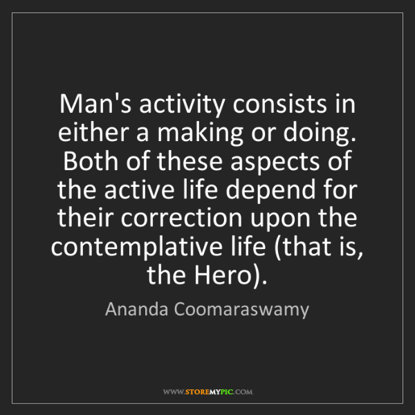 Ananda Coomaraswamy: Man's activity consists in either a making or doing....