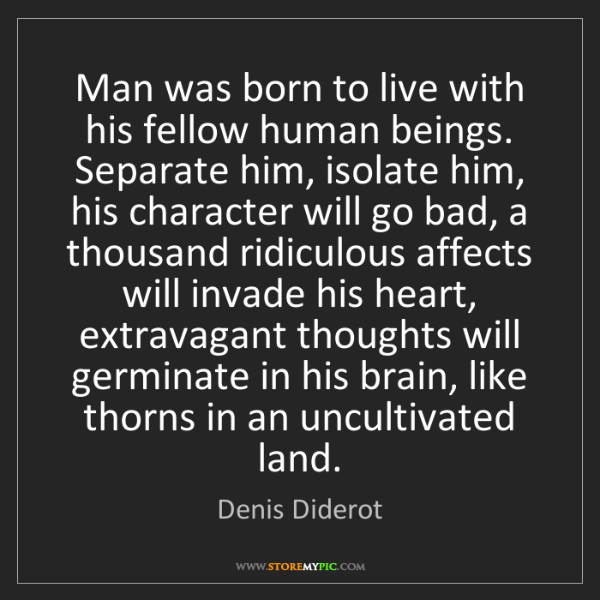 Denis Diderot: Man was born to live with his fellow human beings. Separate...