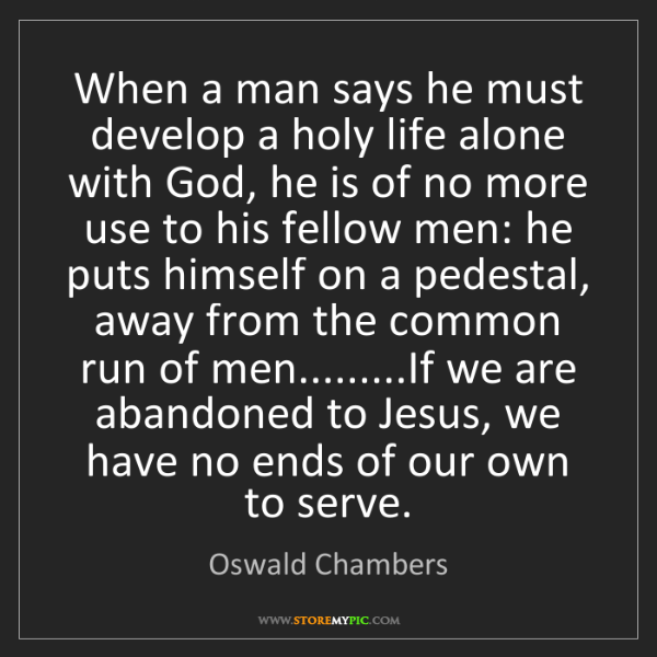Oswald Chambers: When a man says he must develop a holy life alone with...