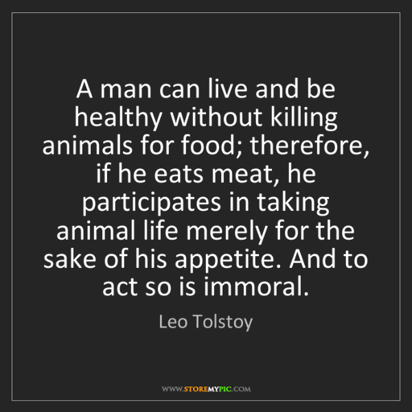 Leo Tolstoy: A man can live and be healthy without killing animals...