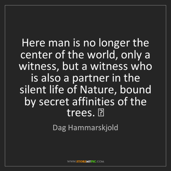 Dag Hammarskjold: Here man is no longer the center of the world, only a...