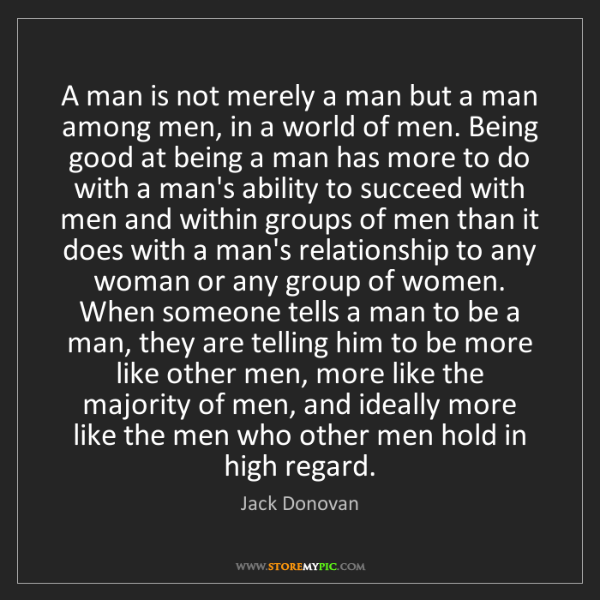 Jack Donovan: A man is not merely a man but a man among men, in a world...