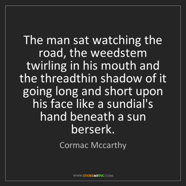 Cormac Mccarthy: The man sat watching the road, the weedstem twirling...