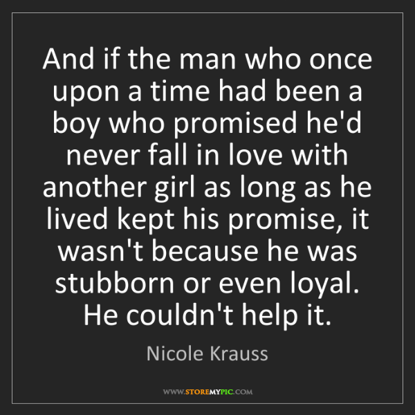 Nicole Krauss: And if the man who once upon a time had been a boy who...