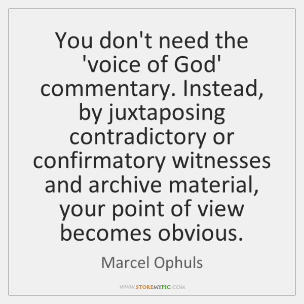 You don't need the 'voice of God' commentary. Instead, by juxtaposing contradictory ...