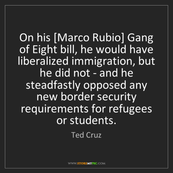 Ted Cruz: On his [Marco Rubio] Gang of Eight bill, he would have...