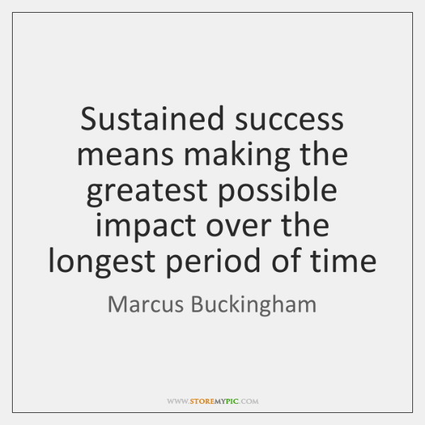 Sustained success means making the greatest possible impact over the longest period ...