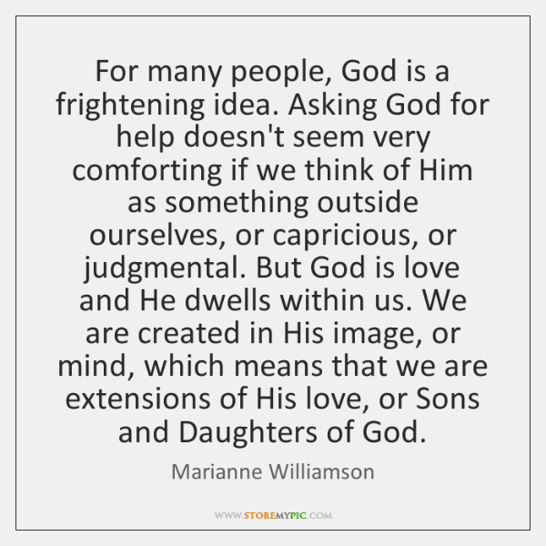 For many people, God is a frightening idea. Asking God for help ...