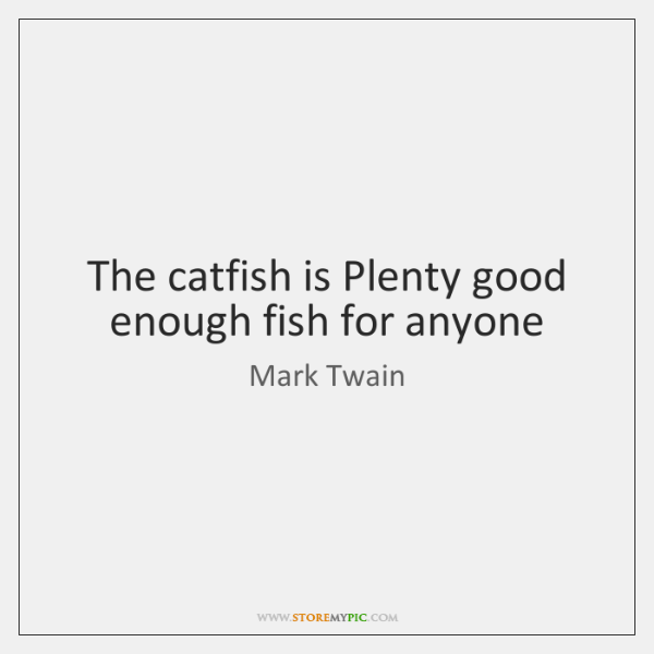 The catfish is Plenty good enough fish for anyone