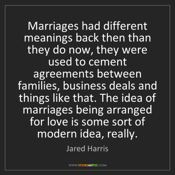 Jared Harris: Marriages had different meanings back then than they...
