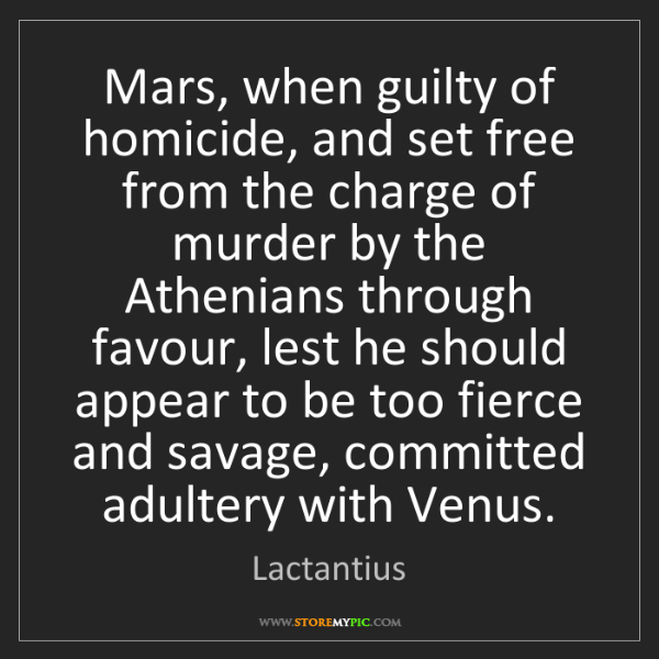 Lactantius: Mars, when guilty of homicide, and set free from the...