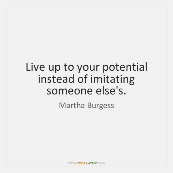 Live up to your potential instead of imitating someone else's.