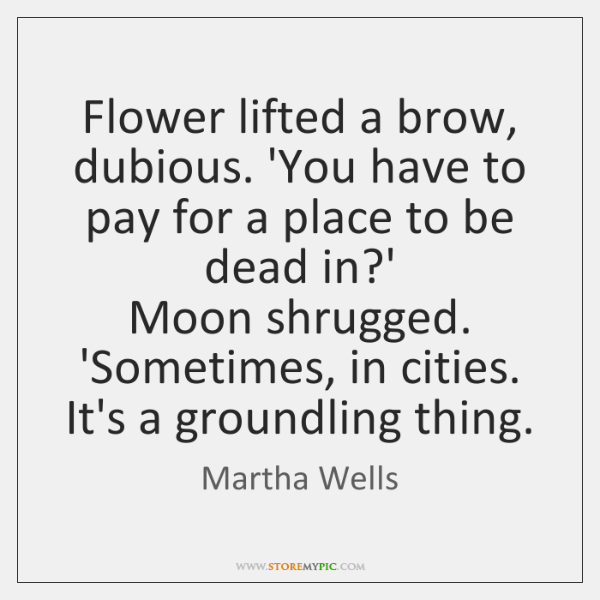 Flower lifted a brow, dubious. 'You have to pay for a place ...