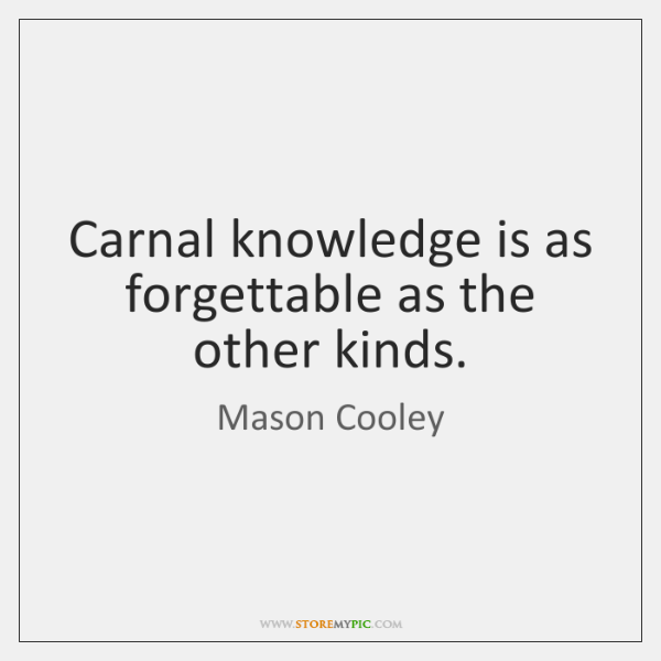 Carnal knowledge is as forgettable as the other kinds.