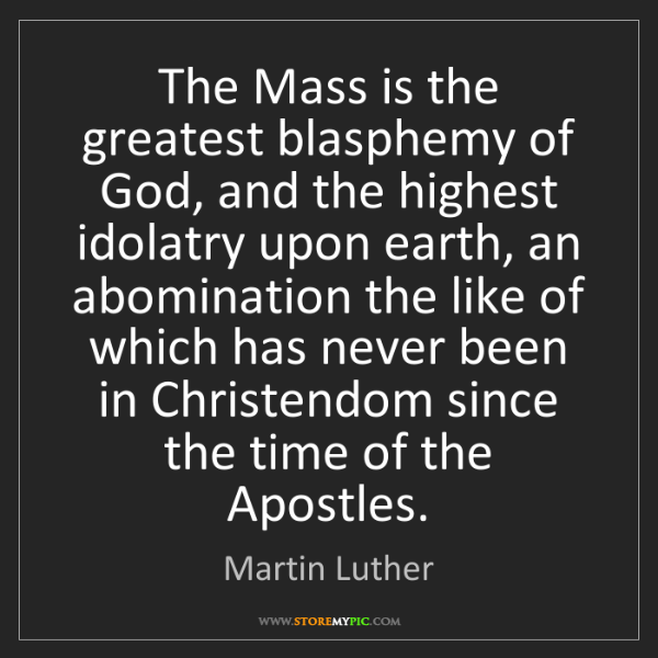 Martin Luther: The Mass is the greatest blasphemy of God, and the highest...