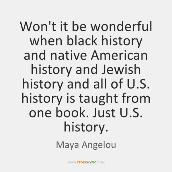 Won't it be wonderful when black history and native American history and ...