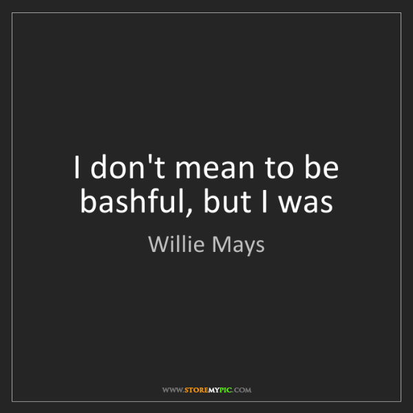Willie Mays: I don't mean to be bashful, but I was