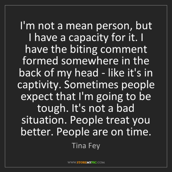 Tina Fey: I'm not a mean person, but I have a capacity for it....