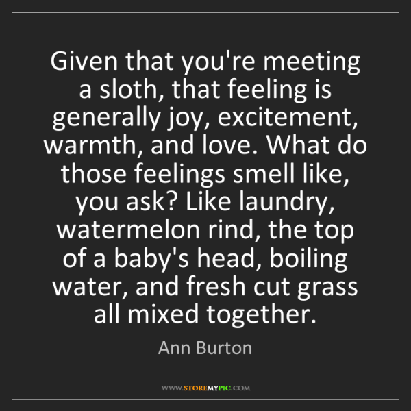 Ann Burton: Given that you're meeting a sloth, that feeling is generally...