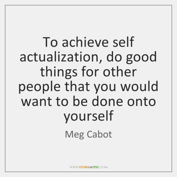 To achieve self actualization, do good things for other people that you ...