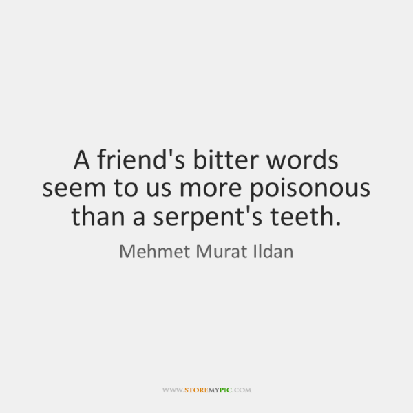 A friend's bitter words seem to us more poisonous than a serpent's ...