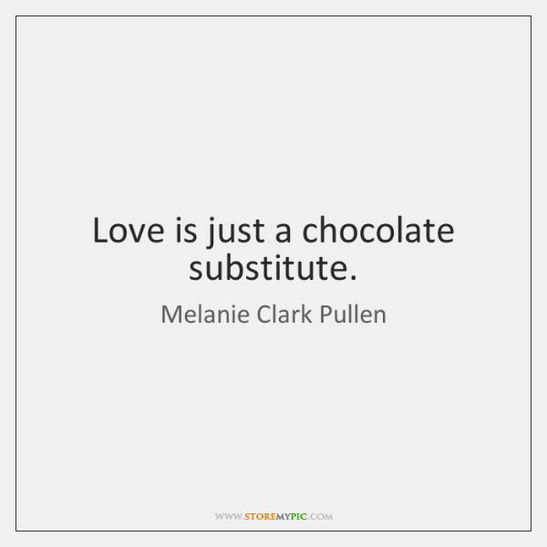Love is just a chocolate substitute.