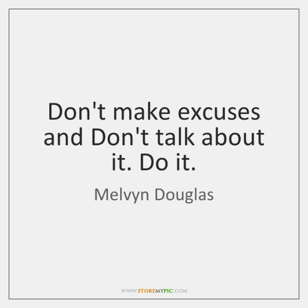 Don't make excuses and Don't talk about it. Do it.