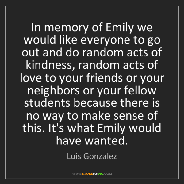 Luis Gonzalez: In memory of Emily we would like everyone to go out and...